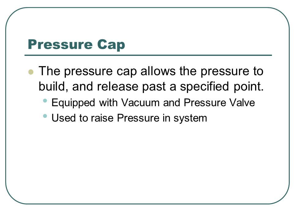 Pressure Cap The pressure cap allows the pressure to build, and release past a specified point. Equipped with Vacuum and Pressure Valve.