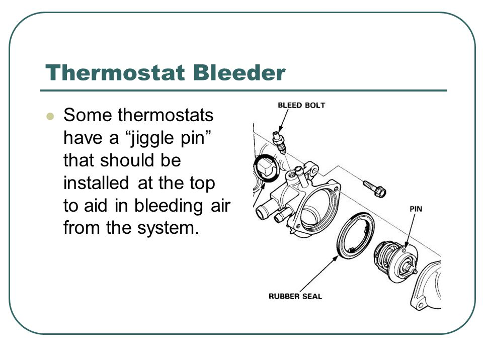 Thermostat Bleeder Some thermostats have a jiggle pin that should be installed at the top to aid in bleeding air from the system.
