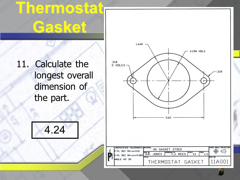Thermostat Gasket 11. Calculate the longest overall dimension of the part. 4.24