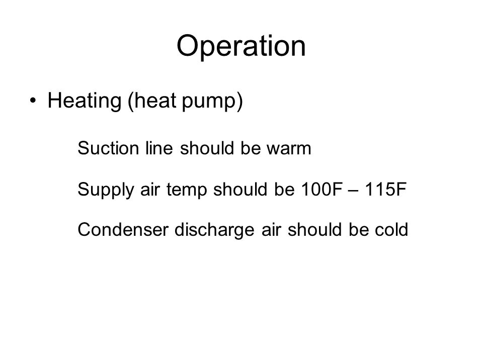Operation Heating (heat pump) Suction line should be warm