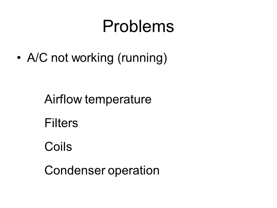 Problems A/C not working (running) Airflow temperature Filters Coils