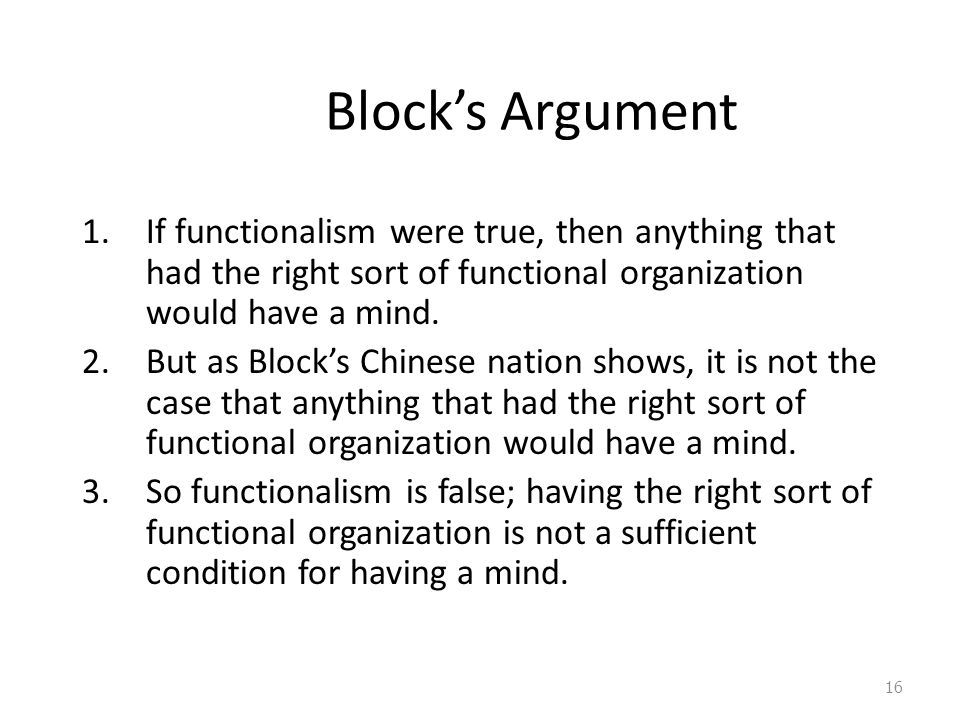 Block's Argument If functionalism were true, then anything that had the right sort of functional organization would have a mind.