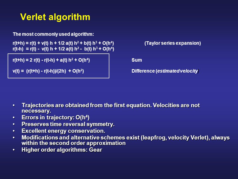 Verlet algorithm The most commonly used algorithm: r(t+h) = r(t) + v(t) h + 1/2 a(t) h2 + b(t) h3 + O(h4) (Taylor series expansion)