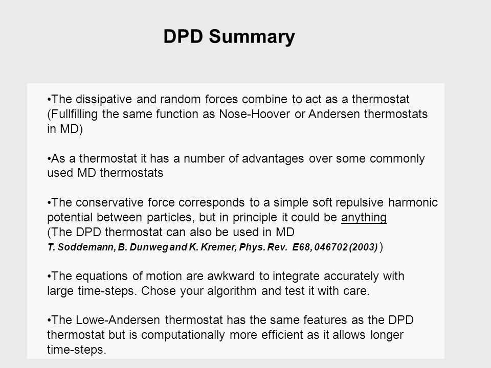 DPD Summary The dissipative and random forces combine to act as a thermostat. (Fullfilling the same function as Nose-Hoover or Andersen thermostats.