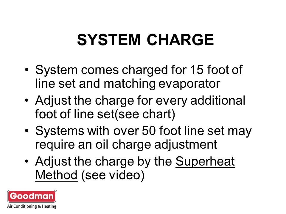SYSTEM CHARGE System comes charged for 15 foot of line set and matching evaporator.