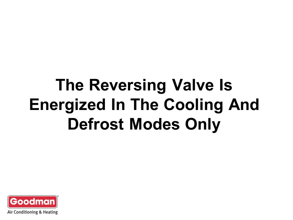 The Reversing Valve Is Energized In The Cooling And Defrost Modes Only