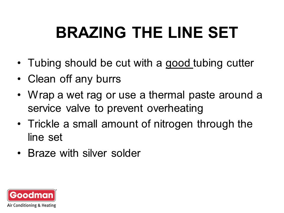 BRAZING THE LINE SET Tubing should be cut with a good tubing cutter