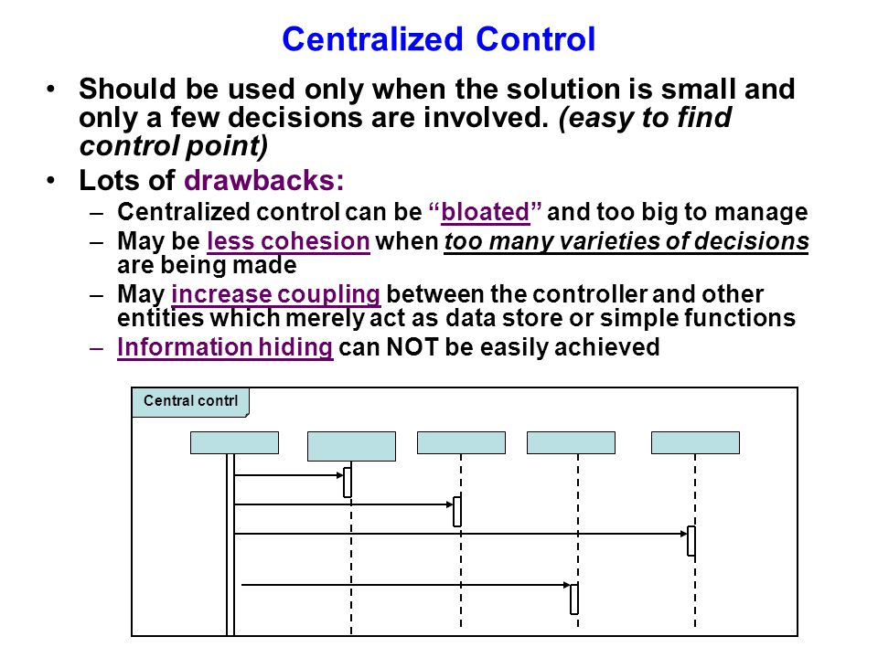 Centralized Control Should be used only when the solution is small and only a few decisions are involved. (easy to find control point)