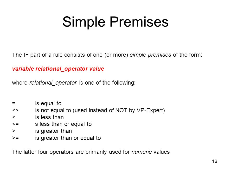 Simple Premises The IF part of a rule consists of one (or more) simple premises of the form: variable relational_operator value.