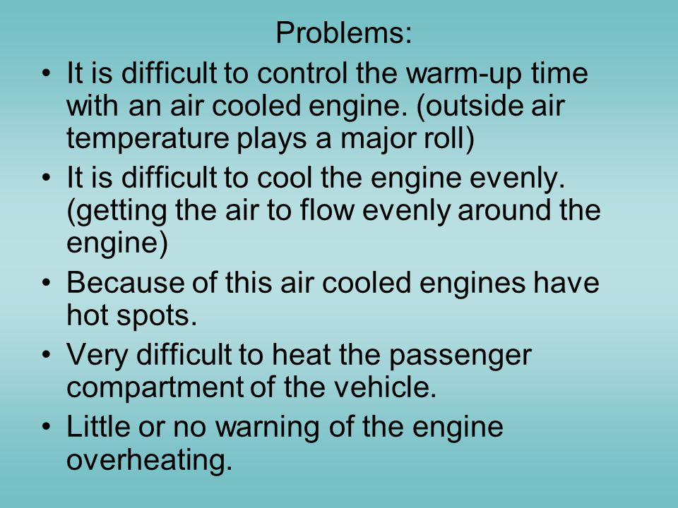 Problems: It is difficult to control the warm-up time with an air cooled engine. (outside air temperature plays a major roll)
