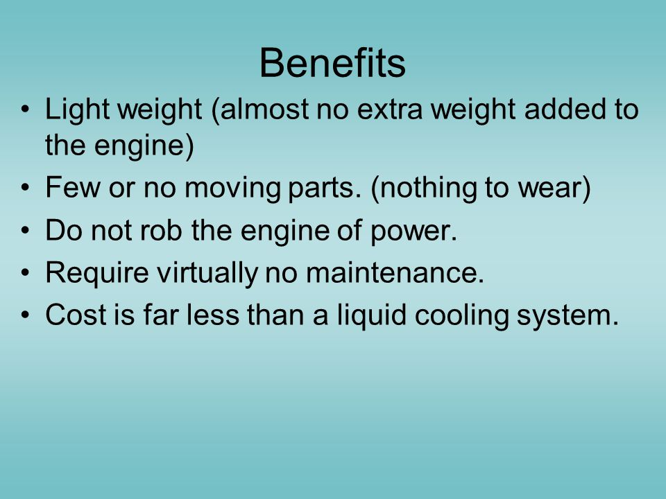 Benefits Light weight (almost no extra weight added to the engine)