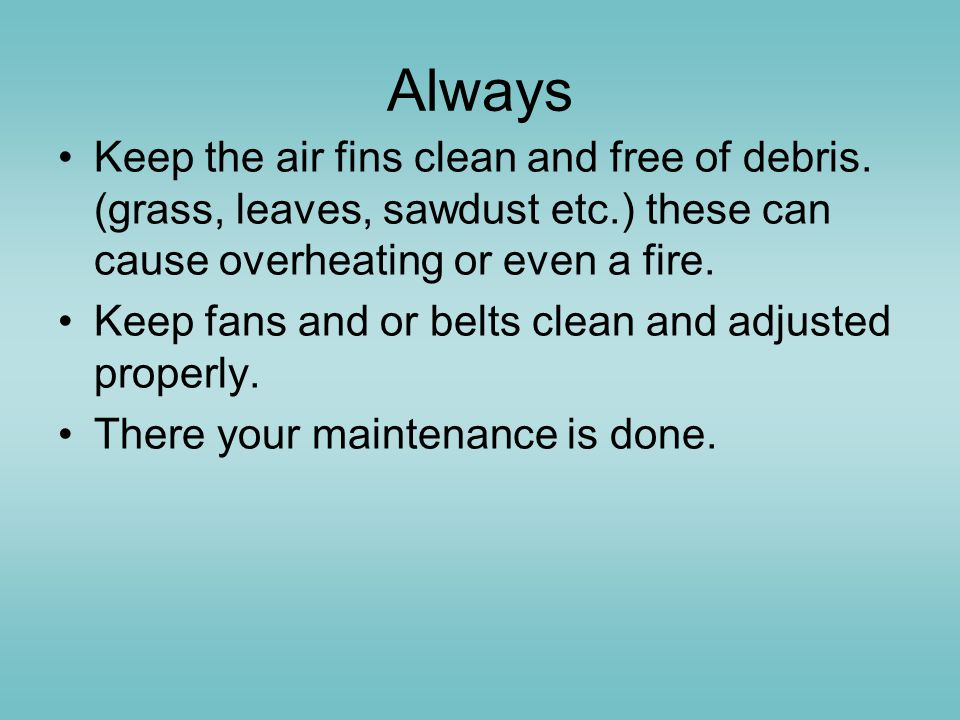 Always Keep the air fins clean and free of debris. (grass, leaves, sawdust etc.) these can cause overheating or even a fire.