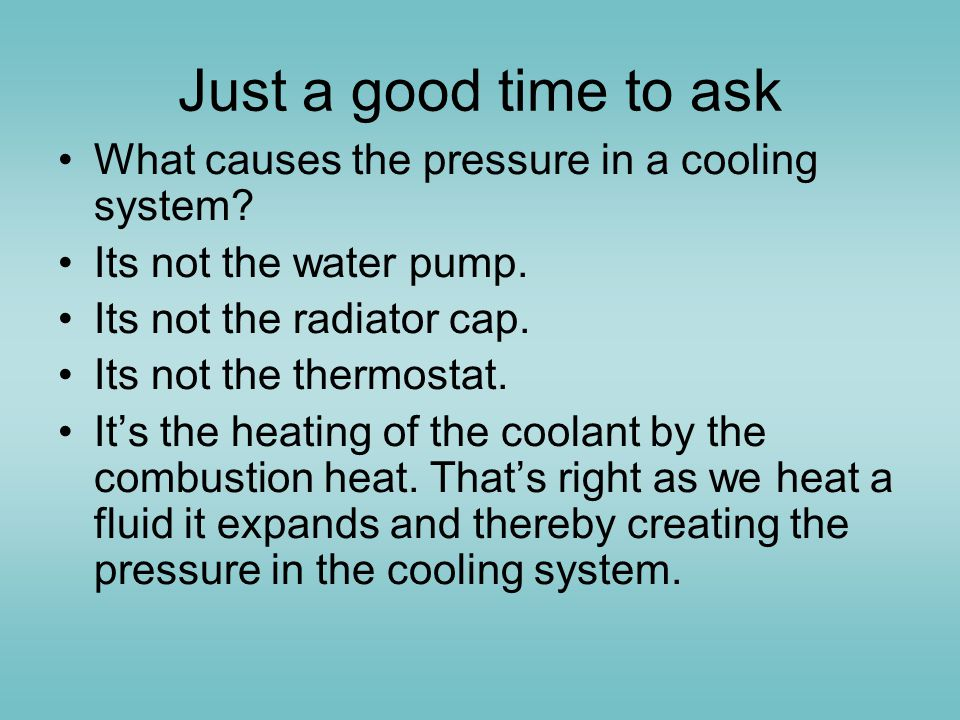 Just a good time to ask What causes the pressure in a cooling system
