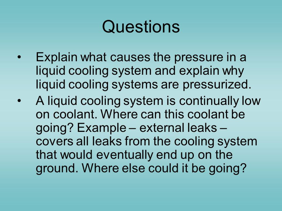 Questions Explain what causes the pressure in a liquid cooling system and explain why liquid cooling systems are pressurized.