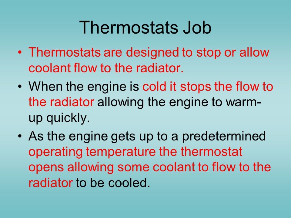 Thermostats Job Thermostats are designed to stop or allow coolant flow to the radiator.