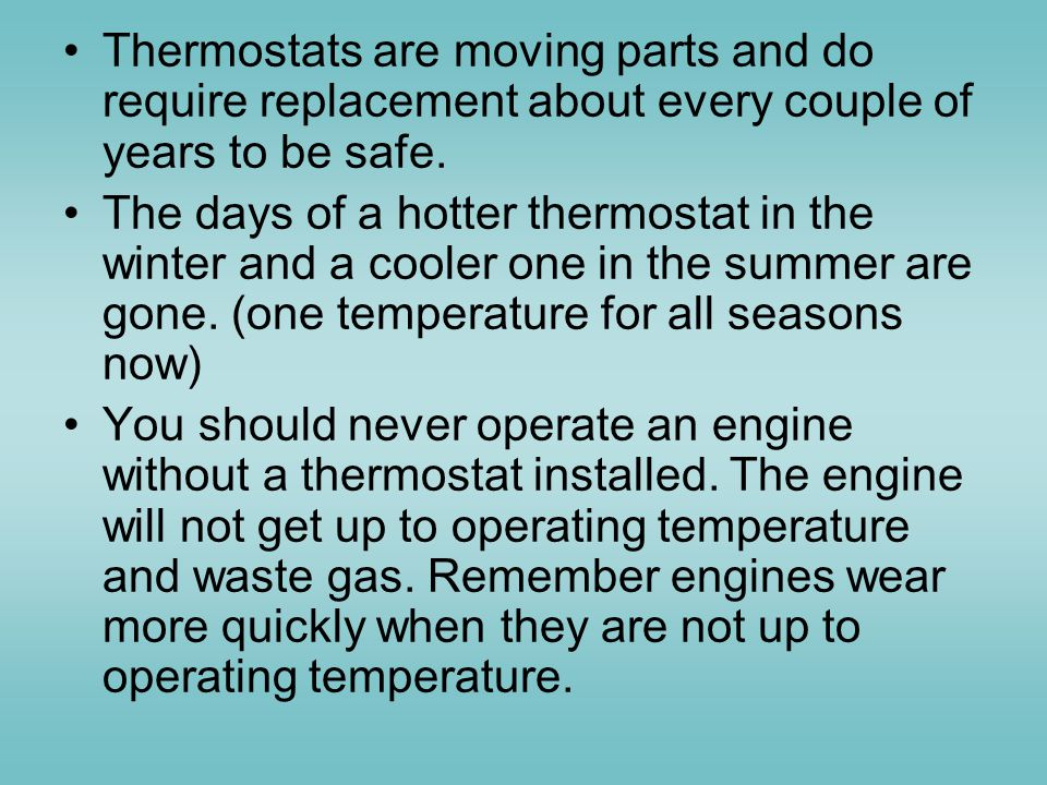 Thermostats are moving parts and do require replacement about every couple of years to be safe.