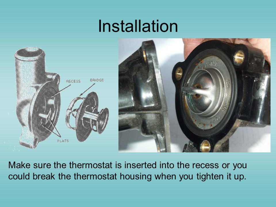 Installation Make sure the thermostat is inserted into the recess or you could break the thermostat housing when you tighten it up.