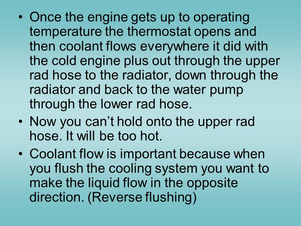 Once the engine gets up to operating temperature the thermostat opens and then coolant flows everywhere it did with the cold engine plus out through the upper rad hose to the radiator, down through the radiator and back to the water pump through the lower rad hose.