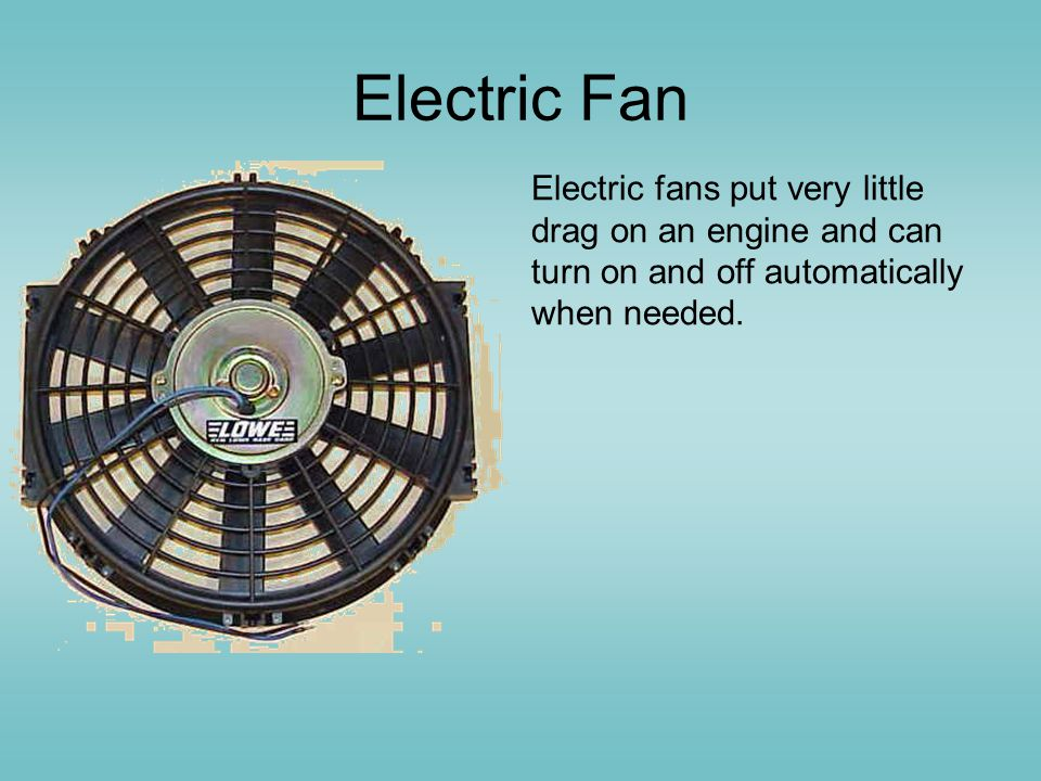 Electric Fan Electric fans put very little drag on an engine and can turn on and off automatically when needed.