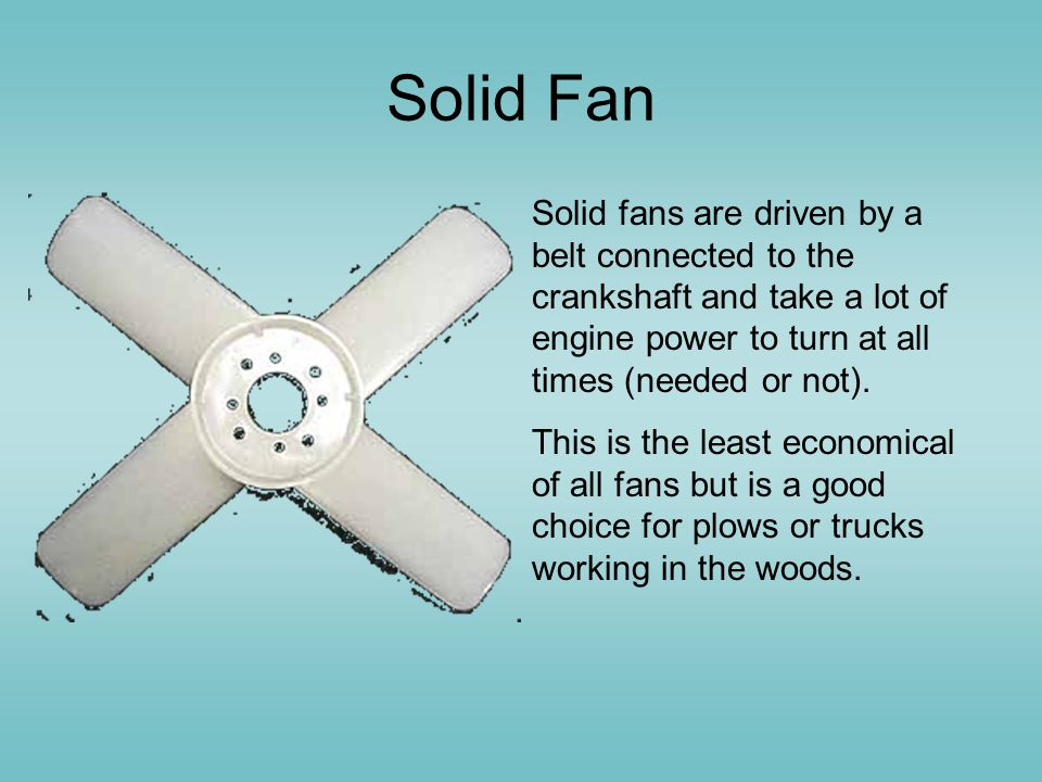 Solid Fan Solid fans are driven by a belt connected to the crankshaft and take a lot of engine power to turn at all times (needed or not).