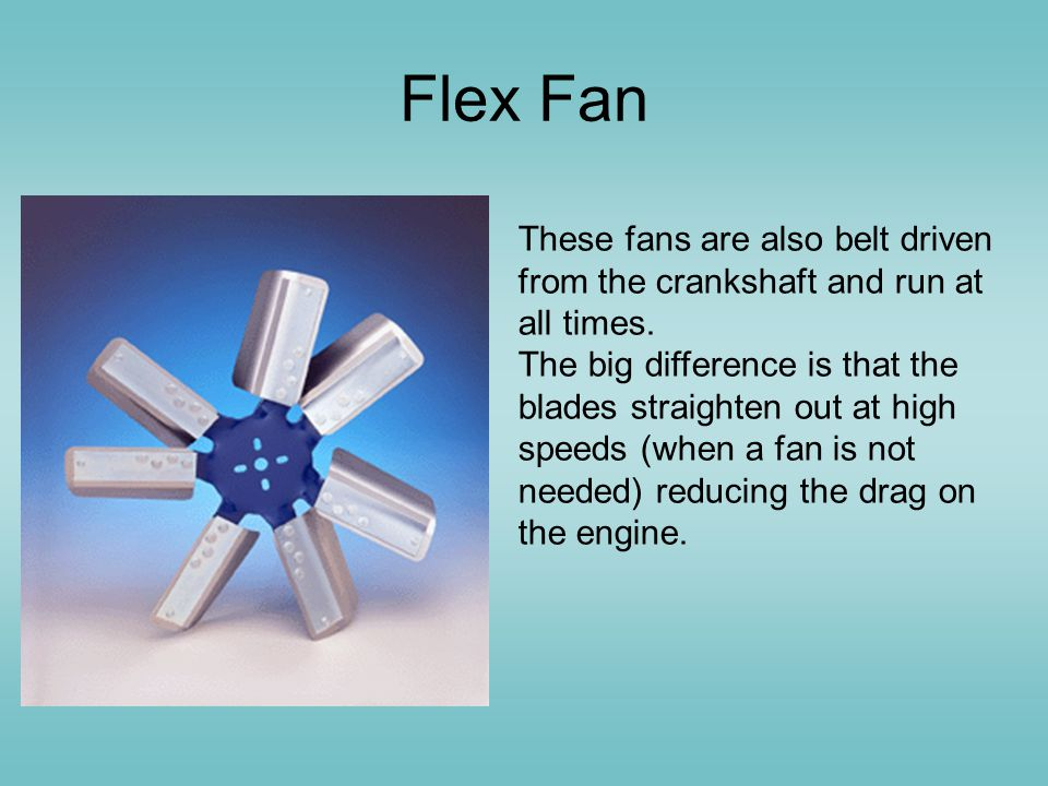 Flex Fan These fans are also belt driven from the crankshaft and run at all times.