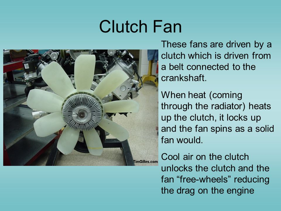 Clutch Fan These fans are driven by a clutch which is driven from a belt connected to the crankshaft.