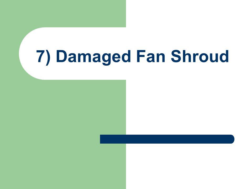 7) Damaged Fan Shroud