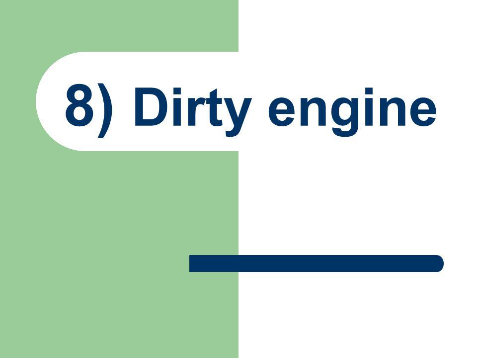 8) Dirty engine