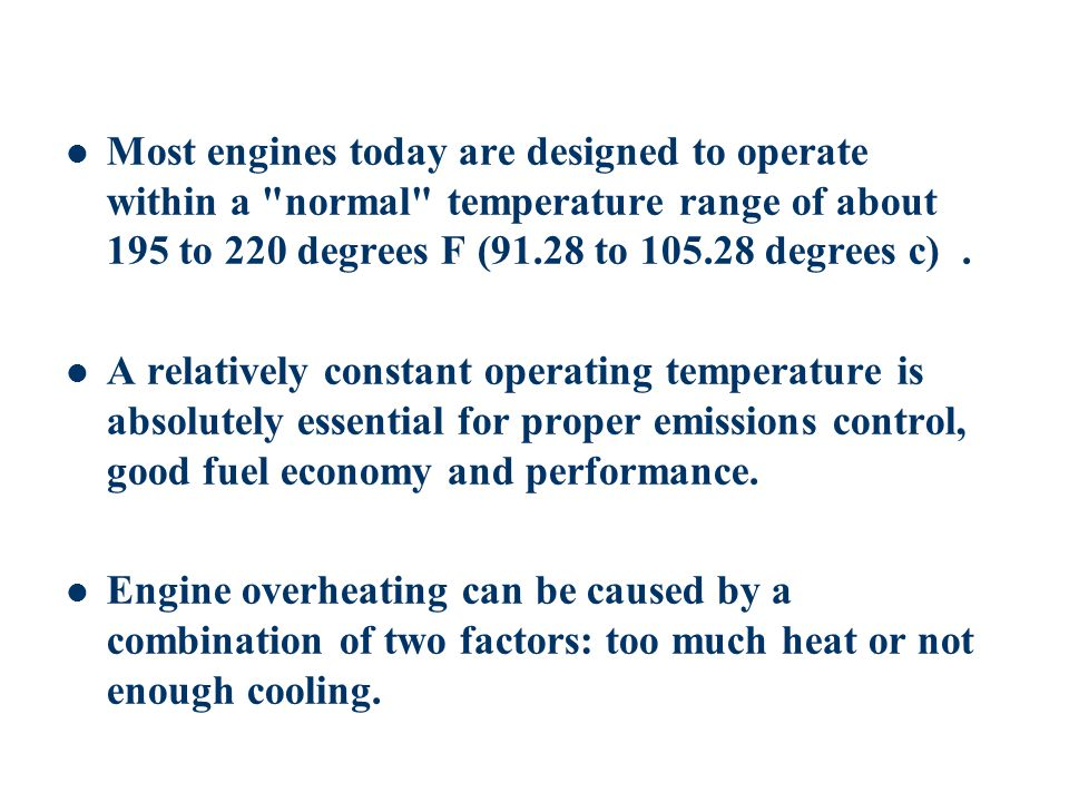 Most engines today are designed to operate within a normal temperature range of about 195 to 220 degrees F (91.28 to 105.28 degrees c) .