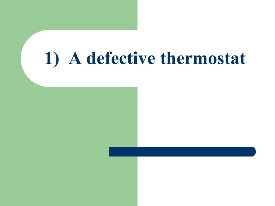 1) A defective thermostat