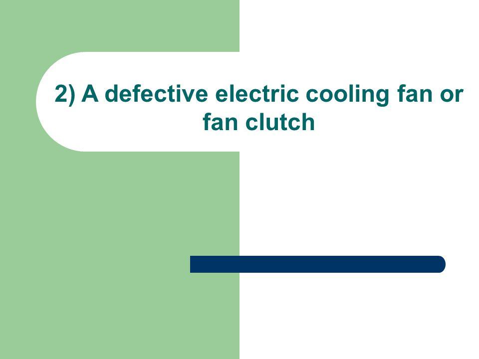 2) A defective electric cooling fan or fan clutch