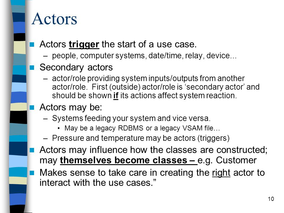 Actors Actors trigger the start of a use case. Secondary actors