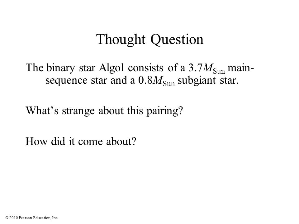 Thought Question The binary star Algol consists of a 3.7MSun main- sequence star and a 0.8MSun subgiant star.