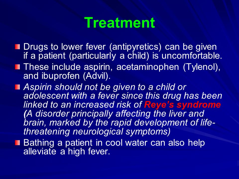 Treatment Drugs to lower fever (antipyretics) can be given if a patient (particularly a child) is uncomfortable.