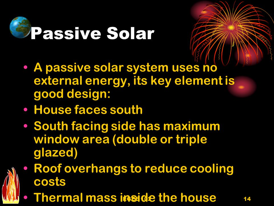 Passive Solar A passive solar system uses no external energy, its key element is good design: House faces south.