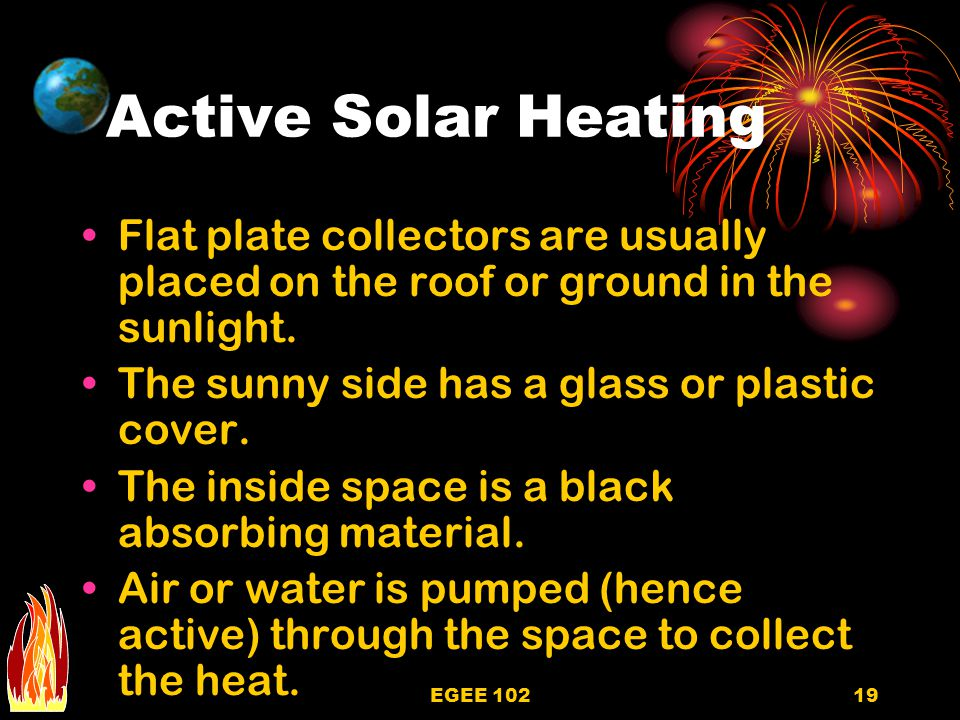 Active Solar Heating Flat plate collectors are usually placed on the roof or ground in the sunlight.