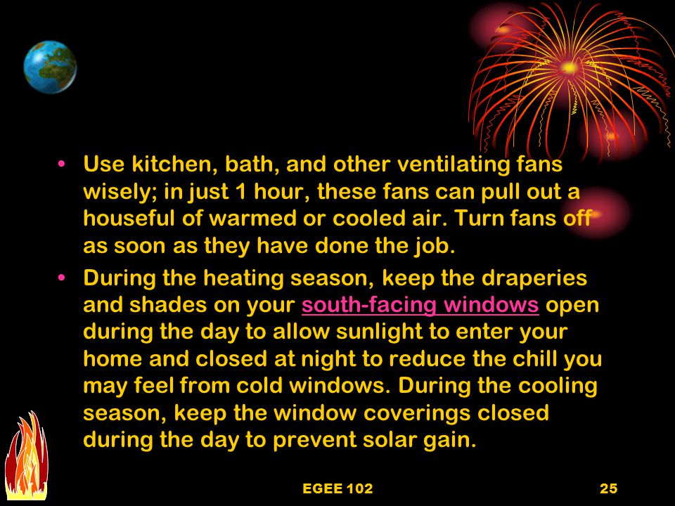 Use kitchen, bath, and other ventilating fans wisely; in just 1 hour, these fans can pull out a houseful of warmed or cooled air. Turn fans off as soon as they have done the job.