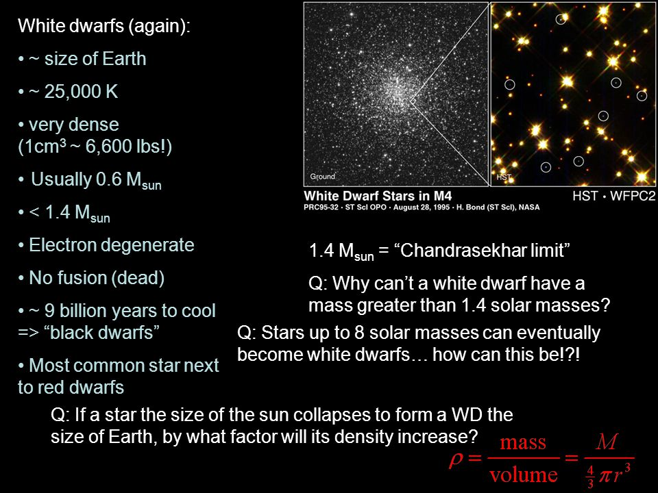 White dwarfs (again): ~ size of Earth. ~ 25,000 K. very dense (1cm3 ~ 6,600 lbs!) Usually 0.6 Msun.