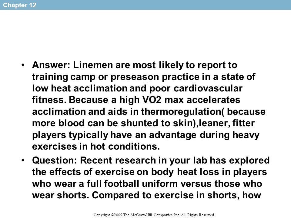 Answer: Linemen are most likely to report to training camp or preseason practice in a state of low heat acclimation and poor cardiovascular fitness. Because a high VO2 max accelerates acclimation and aids in thermoregulation( because more blood can be shunted to skin),leaner, fitter players typically have an advantage during heavy exercises in hot conditions.