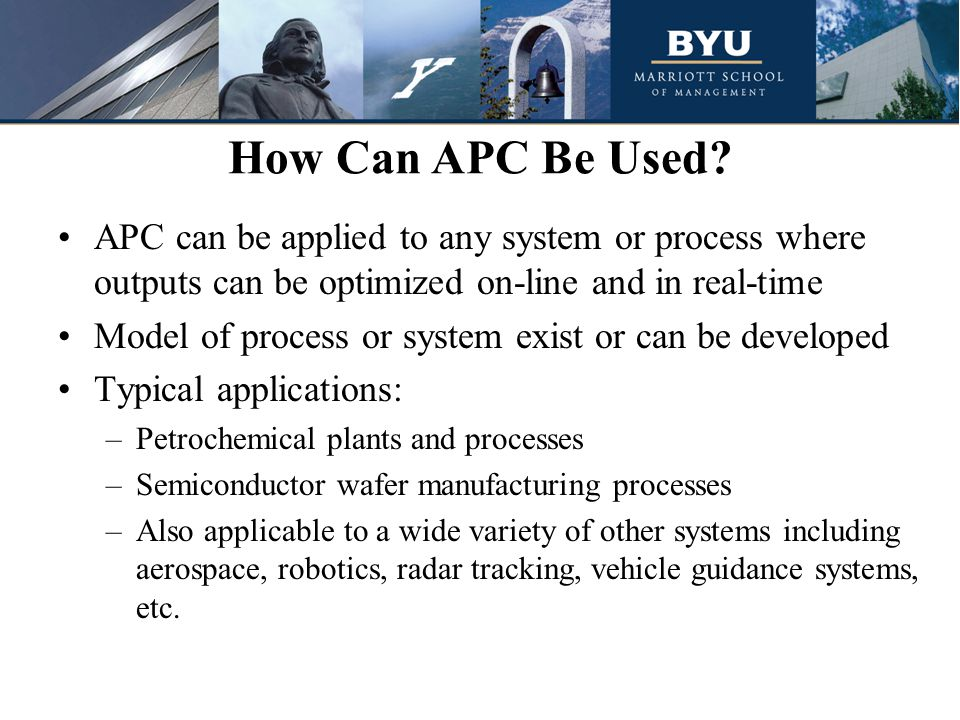 How Can APC Be Used APC can be applied to any system or process where outputs can be optimized on-line and in real-time.