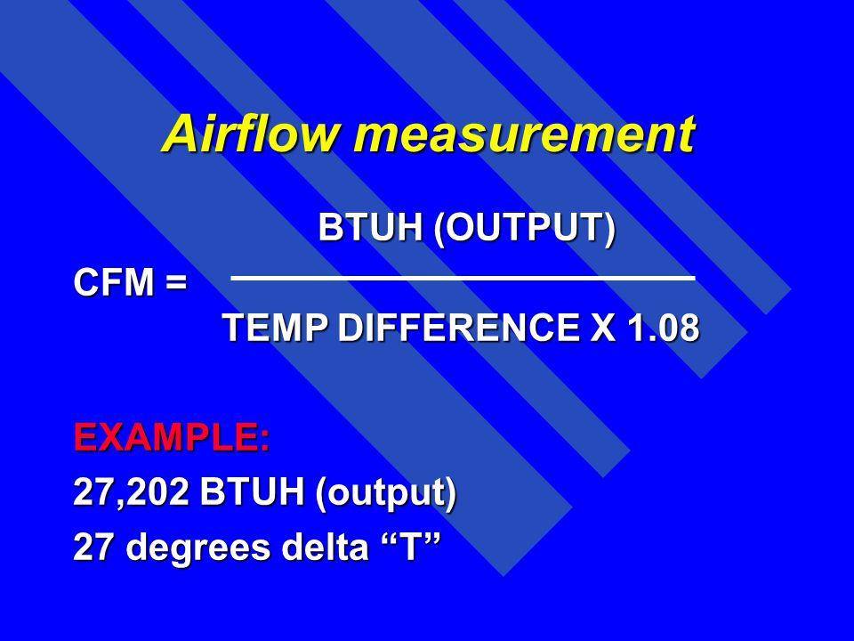 Airflow measurement BTUH (OUTPUT) CFM = TEMP DIFFERENCE X 1.08