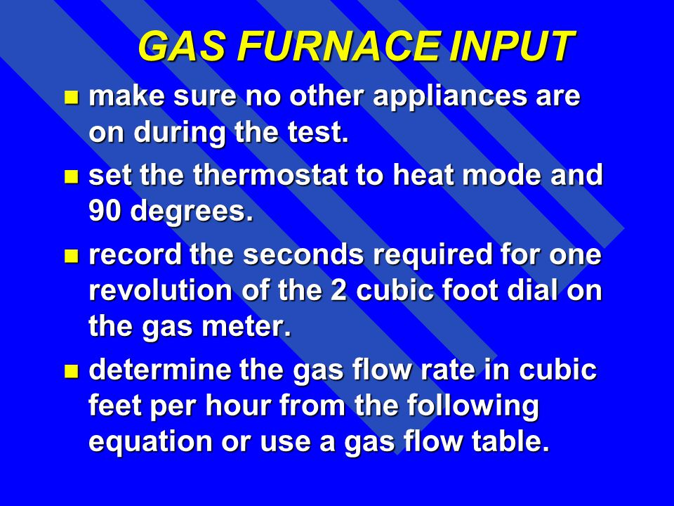 GAS FURNACE INPUT make sure no other appliances are on during the test. set the thermostat to heat mode and 90 degrees.