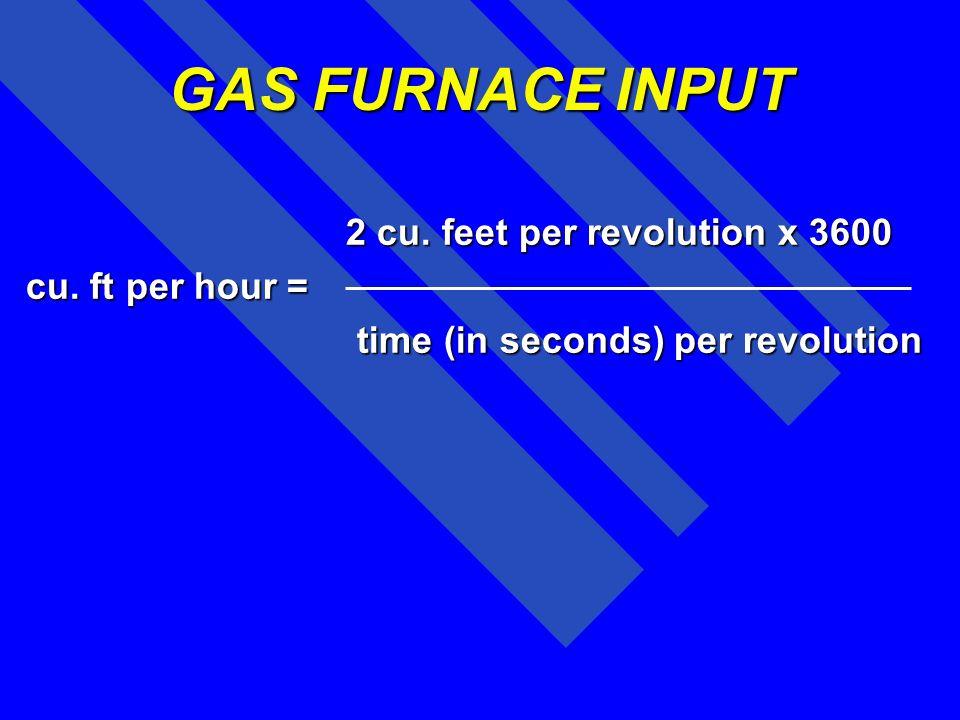 GAS FURNACE INPUT 2 cu. feet per revolution x 3600 cu. ft per hour =