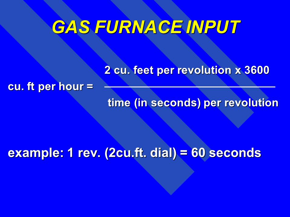 GAS FURNACE INPUT example: 1 rev. (2cu.ft. dial) = 60 seconds