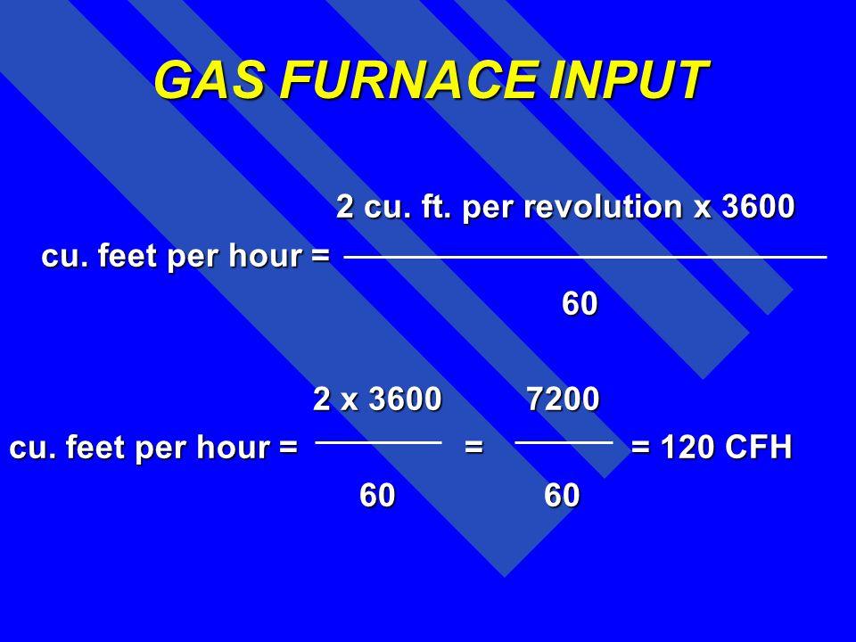 GAS FURNACE INPUT 2 cu. ft. per revolution x 3600 cu. feet per hour =