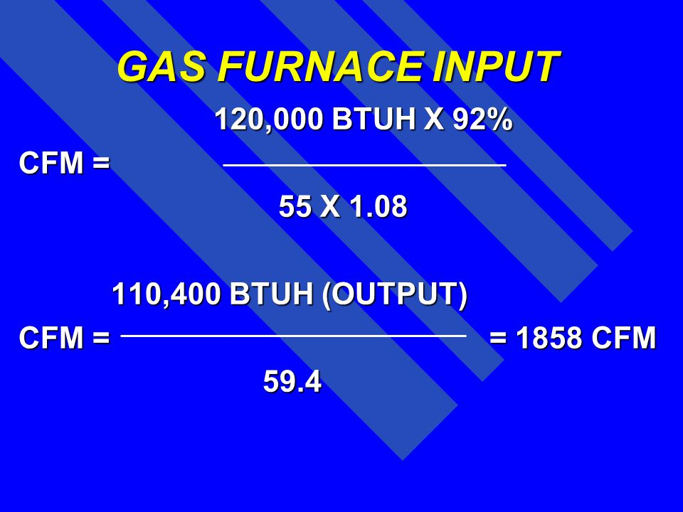 GAS FURNACE INPUT 120,000 BTUH X 92% CFM = 55 X 1.08