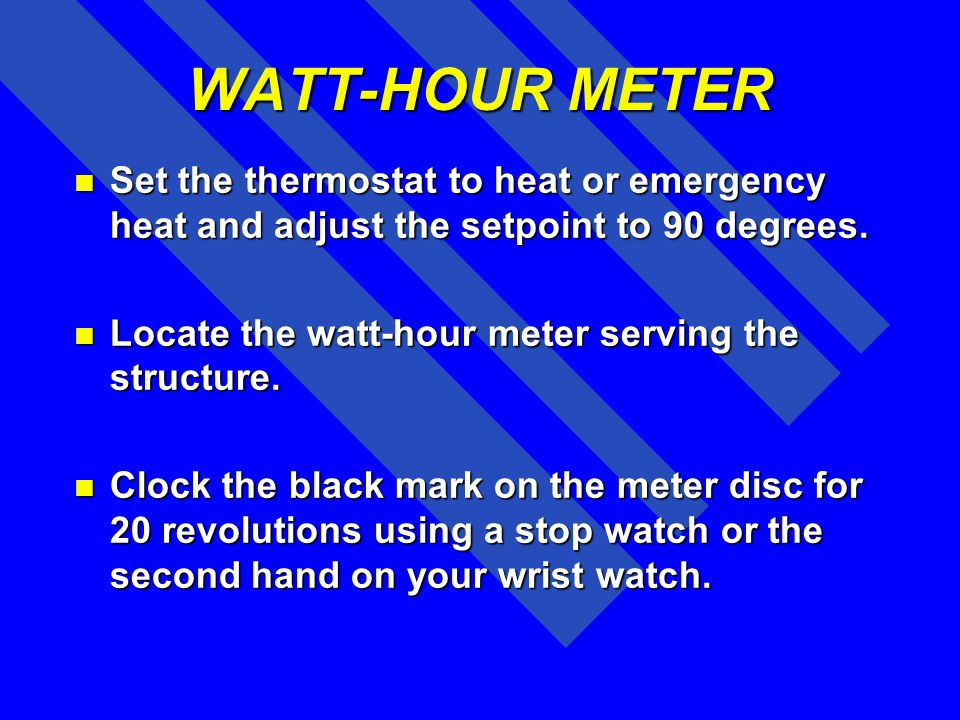 WATT-HOUR METER Set the thermostat to heat or emergency heat and adjust the setpoint to 90 degrees.