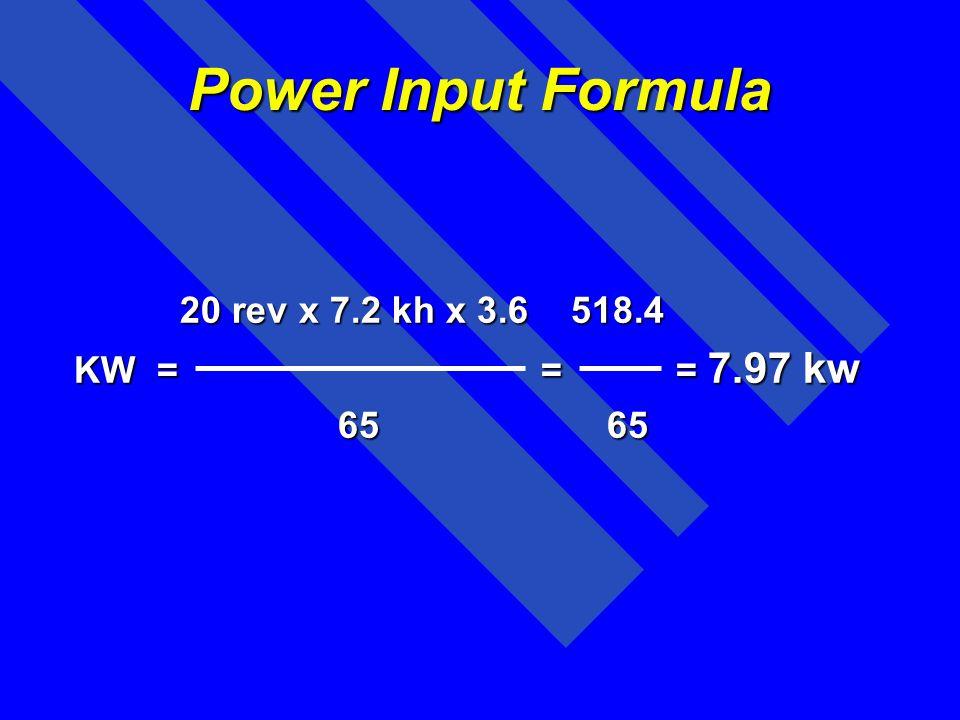 Power Input Formula 20 rev x 7.2 kh x 3.6 518.4 KW = = = 7.97 kw 65 65