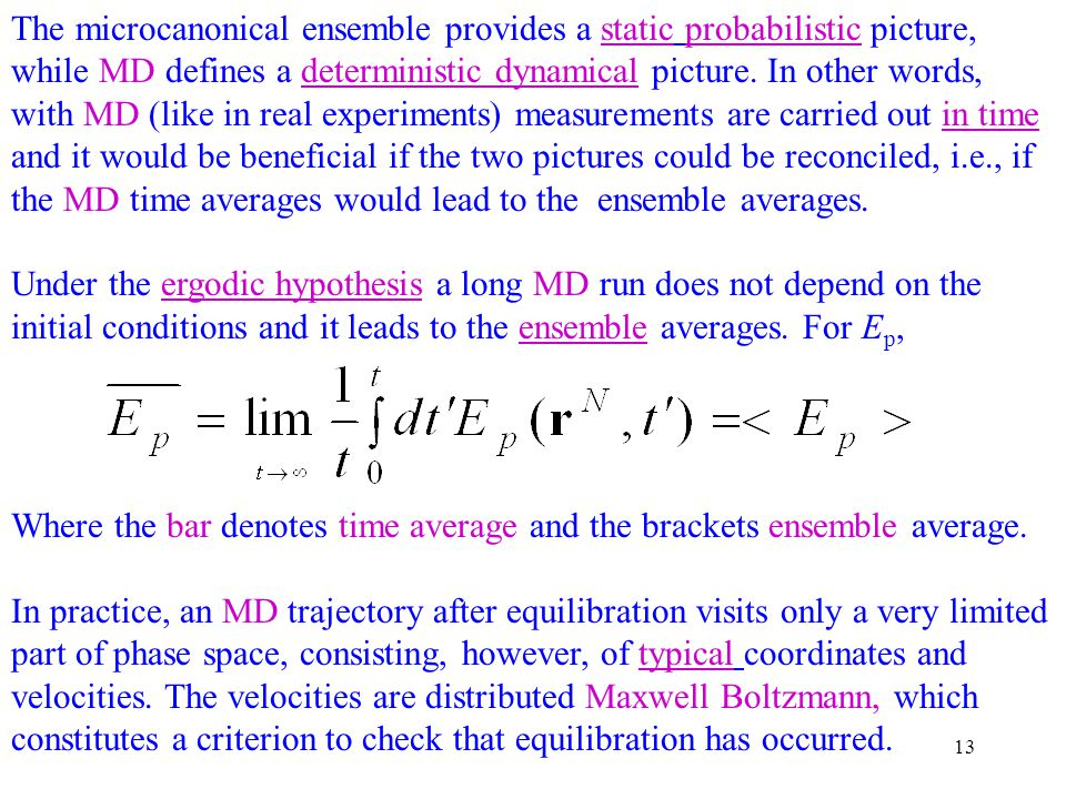 The microcanonical ensemble provides a static probabilistic picture, while MD defines a deterministic dynamical picture. In other words, with MD (like in real experiments) measurements are carried out in time and it would be beneficial if the two pictures could be reconciled, i.e., if the MD time averages would lead to the ensemble averages.