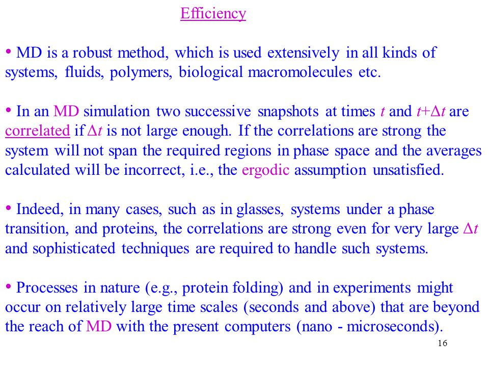 Efficiency MD is a robust method, which is used extensively in all kinds of systems, fluids, polymers, biological macromolecules etc.
